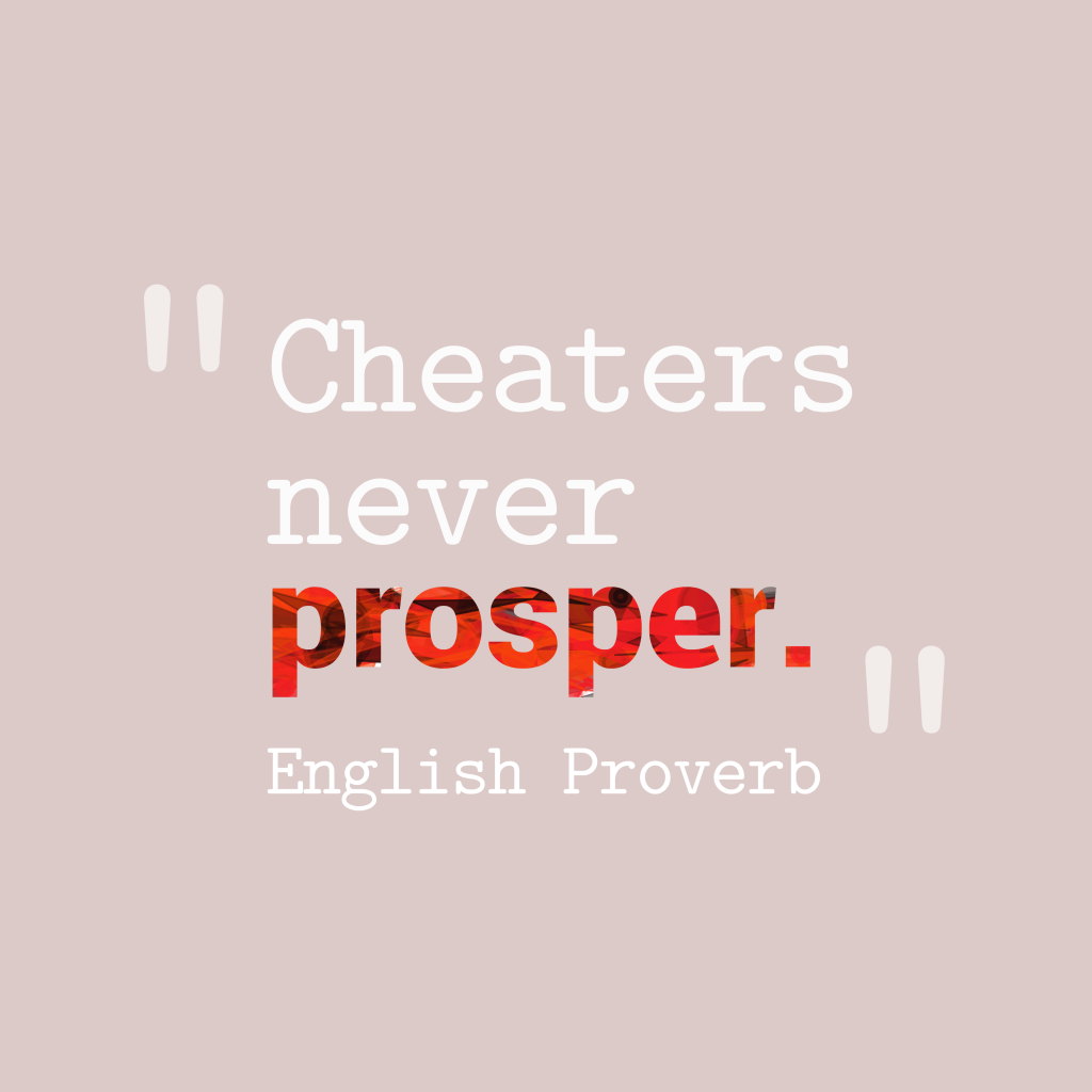 cheat never prospers Cheaters never prosper cheaters never prosper history and experience tell us that any one who tries to covet what belongs to others never lives happily and always.
