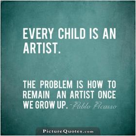 inspirational pictures,every-child-is-an-artist-the-problem-is-how-to-remain-an-artist-once-we-grow-up-quote-57,motivational pictures