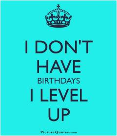 inspirational pictures,i-dont-have-birthdays-i-level-up-quote-60,motivational pictures