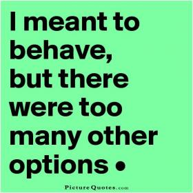 inspirational pictures,i-meant-to-behave-but-there-were-too-many-other-options-quote-48,motivational pictures