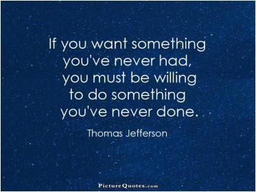 inspirational pictures,if-you-want-something-youve-never-had-you-must-be-willing-to-do-something-youve-never-done-quote-83,motivational pictures