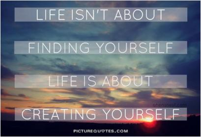 Life Isnt About Finding Yourself Life Is About Creating Yourself 140