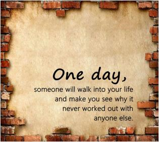 inspirational pictures,one-day-someone-will-walk-into-your-life-and-make-you-see-why-it-never-worked-out-with-anyone-else-quote-19,motivational pictures