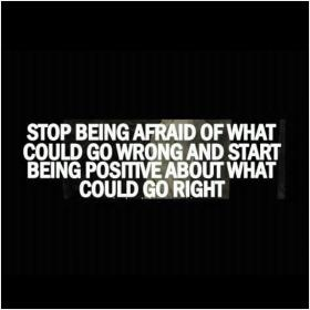inspirational pictures,stop-being-afraid-of-what-could-go-wrong-and-start-being-positive-about-what-could-go-right-quote-22,motivational pictures