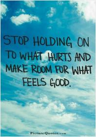 inspirational pictures,stop-holding-on-to-what-hurts-and-make-room-for-what-feels-good-quote-69,motivational pictures