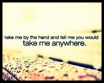 Take Me By The Hand And Tell Me You Would Take Me Anywhere 257