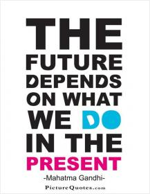 inspirational pictures,the-future-depends-on-what-we-do-in-the-present-quote-79,motivational pictures